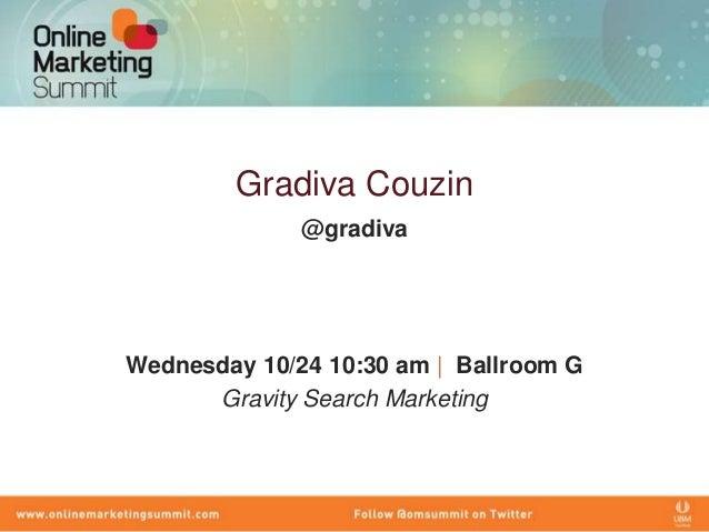 Gradiva Couzin              @gradivaWednesday 10/24 10:30 am   Ballroom G      Gravity Search Marketing
