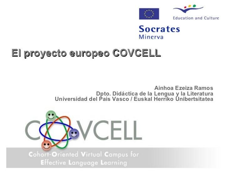 El proyecto europeo COVCELL Ainhoa Ezeiza Ramos Dpto. Didáctica de la Lengua y la Literatura Universidad del País Vasco / ...