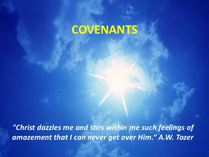 "COVENANTS""Christ dazzles me and stirs within me such feelings ofamazement that I can never get over Him."" A.W. Tozer"