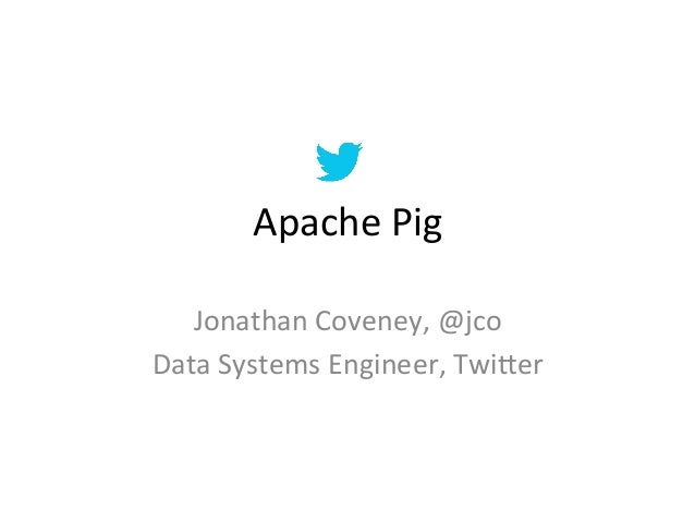 Apache	  Pig	     Jonathan	  Coveney,	  @jco	  Data	  Systems	  Engineer,	  Twi=er