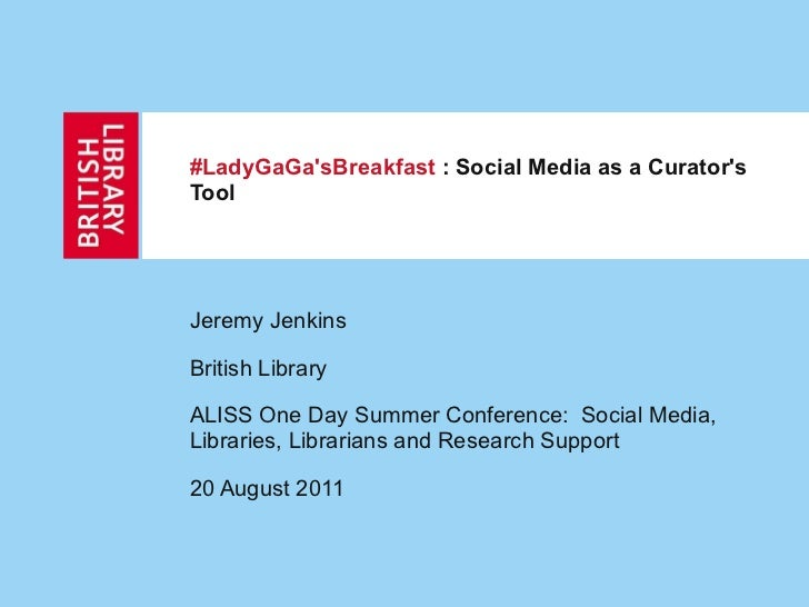#LadyGaGa'sBreakfast  : Social Media as a Curator's Tool Jeremy Jenkins  British Library ALISS One Day Summer Conference: ...