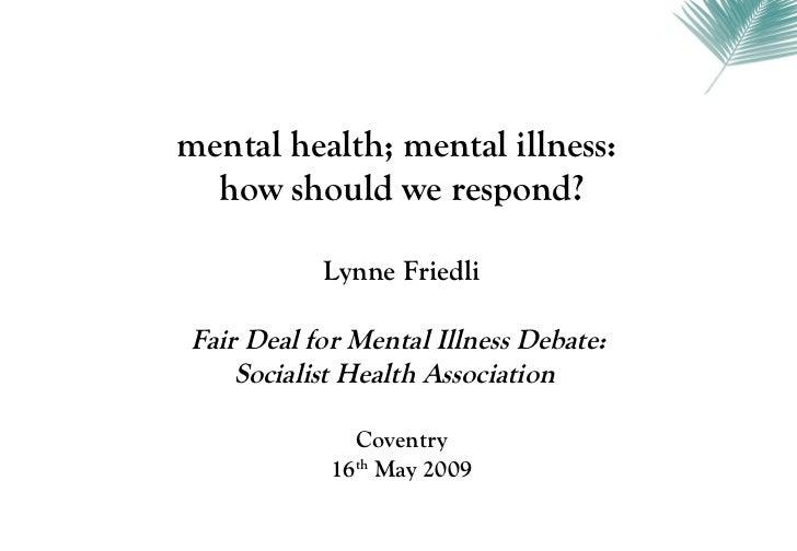 mental health; mental illness:  how should we respond?           Lynne FriedliFair Deal for Mental Illness Debate:    Soci...
