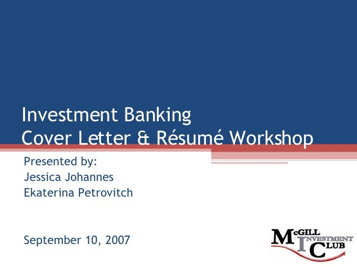 Investment Banking Cover Letter & Résumé Workshop Presented by: Jessica Johannes Ekaterina Petrovitch September 10, 2007