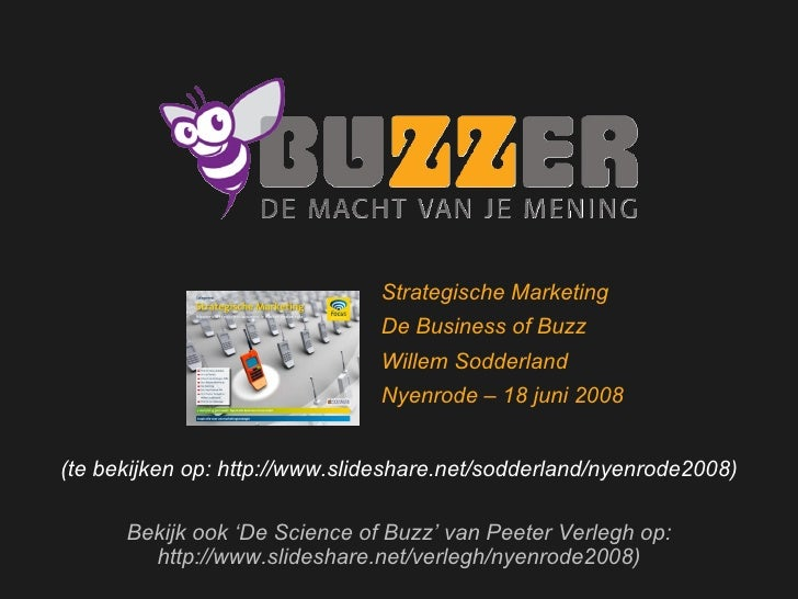 Welkom bij Buzzer (te bekijken op: http://www.slideshare.net/sodderland/nyenrode2008) Bekijk ook 'De Science of Buzz' van ...