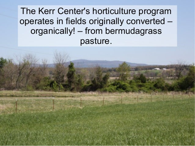 The Kerr Center's horticulture program operates in fields originally converted – organically! – from bermudagrass pasture.