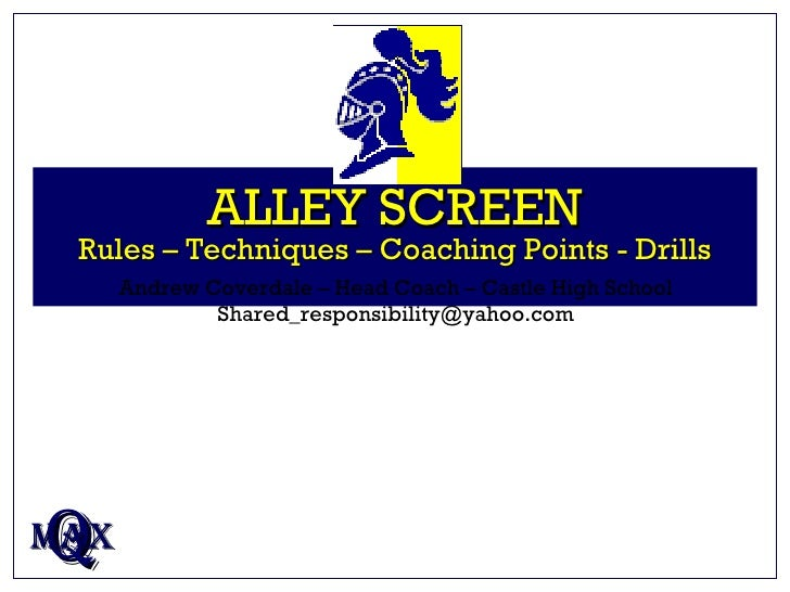 ALLEY SCREEN Rules – Techniques – Coaching Points - Drills Q MAX Andrew Coverdale – Head Coach – Castle High School [email...
