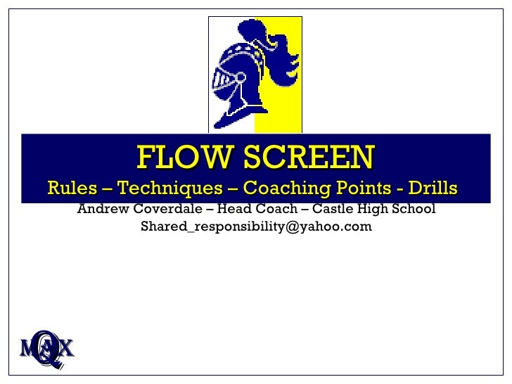 FLOW SCREEN Rules – Techniques – Coaching Points - Drills   Q MAX Andrew Coverdale – Head Coach – Castle High School [emai...
