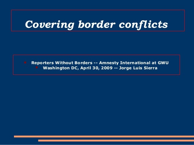 Covering border conflicts  Reporters Without Borders -- Amnesty International at GWU  Washington DC, April 30, 2009 -- J...