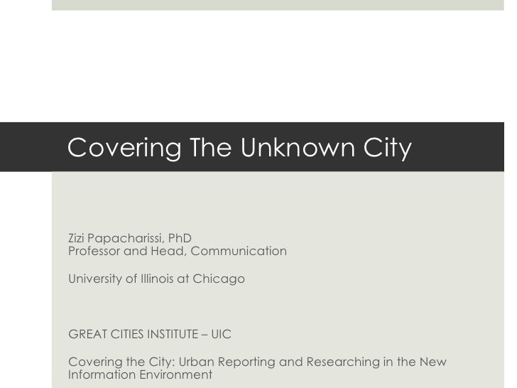 Covering The Unknown City<br />Zizi Papacharissi, PhDProfessor and Head, Communication<br />University of Illinois at Chic...