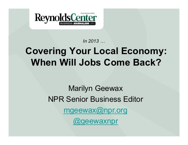 Covering Your Local Economy: When Will Jobs Come Back? In 2013 … Marilyn Geewax NPR Senior Business Editor mgeewax@npr.org...