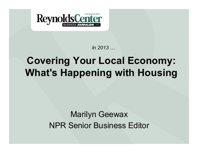 Covering Your Local Economy: What's Happening with Housing Marilyn Geewax NPR Senior Business Editor In 2013 …
