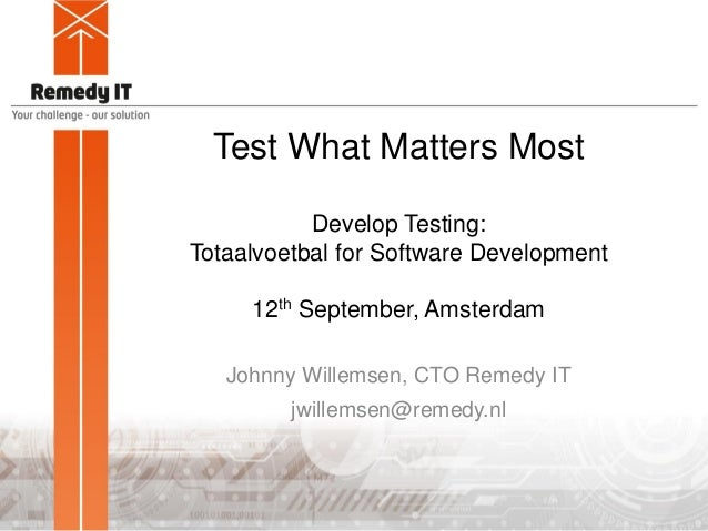 Test What Matters Most Develop Testing: Totaalvoetbal for Software Development 12th September, Amsterdam Johnny Willemsen,...