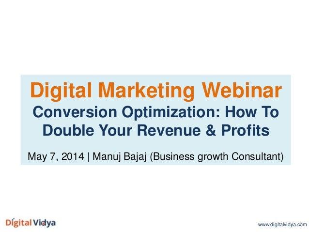 Digital Marketing Webinar Conversion Optimization: How To Double Your Revenue & Profits May 7, 2014 | Manuj Bajaj (Busines...