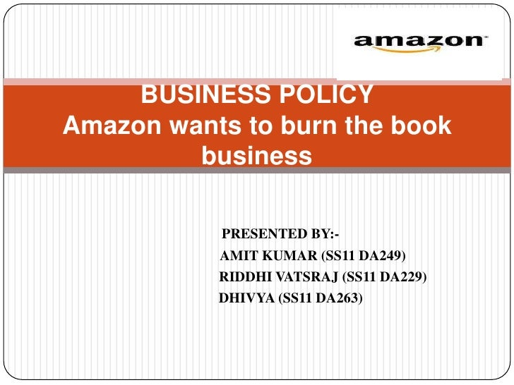 BUSINESS POLICYAmazon wants to burn the book         business           PRESENTED BY:-           AMIT KUMAR (SS11 DA249)  ...