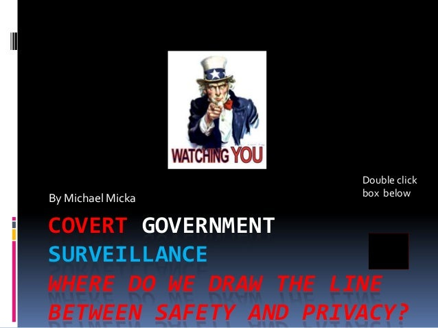 COVERT GOVERNMENT SURVEILLANCE WHERE DO WE DRAW THE LINE BETWEEN SAFETY AND PRIVACY? By Michael Micka Double click box bel...