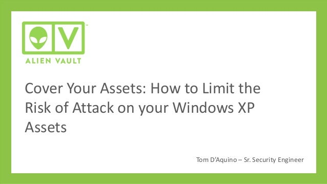 Cover Your Assets: How to Limit the Risk of Attack on your Windows XP Assets Tom D'Aquino – Sr. Security Engineer