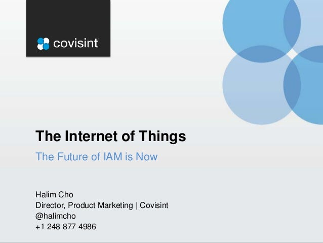 The Internet of Things The Future of IAM is Now  Halim Cho Director, Product Marketing | Covisint @halimcho +1 248 877 498...