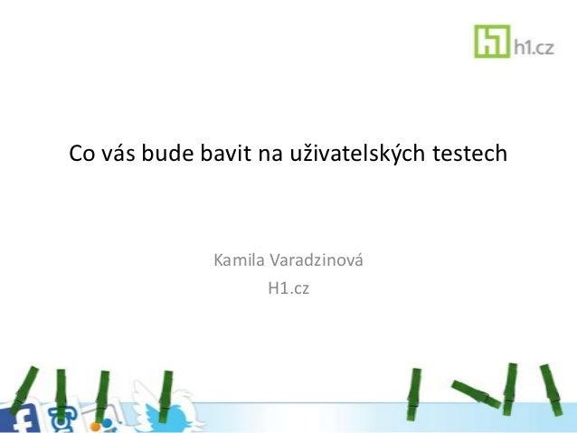 Co vás bude bavit na uživatelských testech             Kamila Varadzinová                   H1.cz