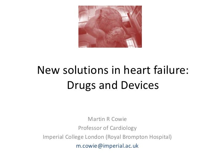 New solutions in heart failure:     Drugs and Devices                   Martin R Cowie               Professor of Cardiolo...
