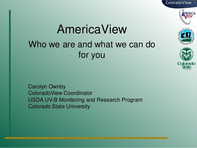 AmericaView Who we are and what we can do for you  Carolyn Ownby ColoradoView Coordinator USDA UV-B Monitoring and Researc...