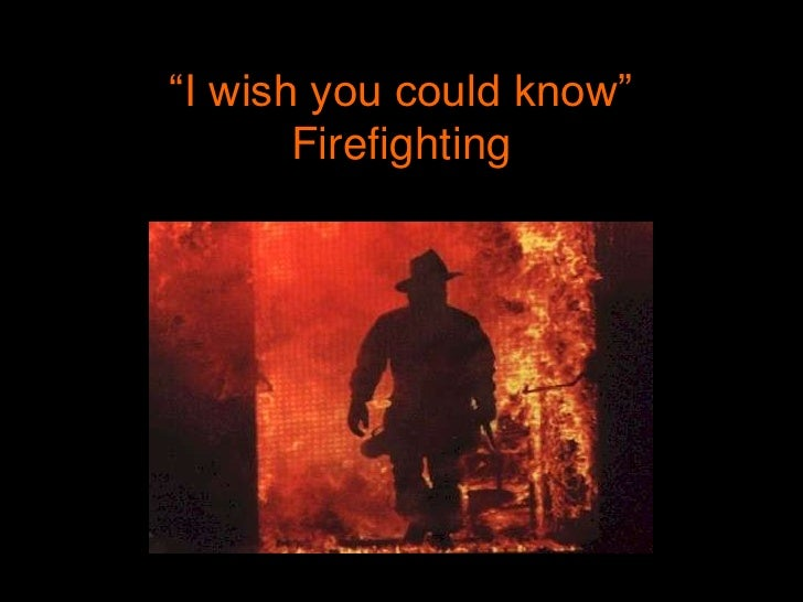 """I wish you could know""Firefighting<br />"