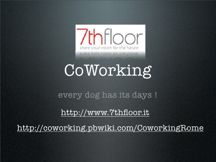 CoWorking          every dog has its days !          http://www.7thfloor.it http://coworking.pbwiki.com/CoworkingRome