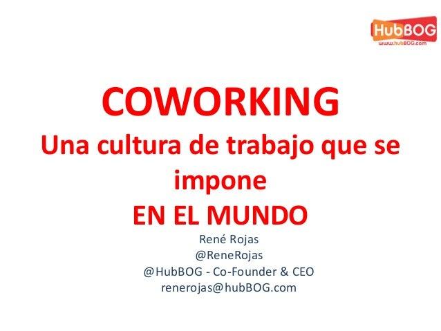 René Rojas @ReneRojas @HubBOG - Co-Founder & CEO renerojas@hubBOG.com COWORKING Una cultura de trabajo que se impone EN EL...