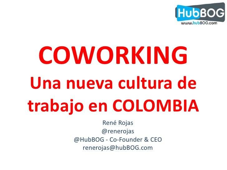 COWORKING<br />Una nueva cultura de trabajo en COLOMBIA<br />René Rojas<br />@renerojas<br />@HubBOG - Co-Founder & CEO<br...
