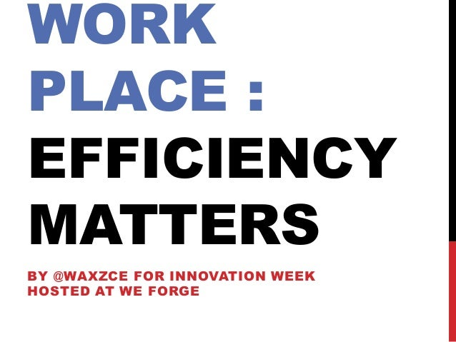 WORK PLACE : EFFICIENCY MATTERS BY @WAXZCE FOR INNOVATION WEEK HOSTED AT WE FORGE