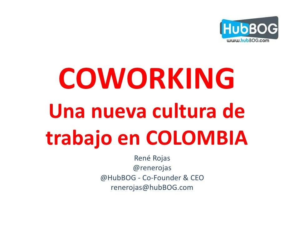 COWORKING Una nueva cultura de trabajo en COLOMBIA               René Rojas              @renerojas      @HubBOG - Co-Foun...