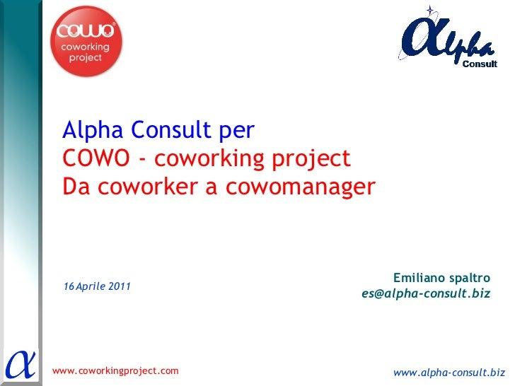 Alpha Consult per  COWO - coworking project Da coworker a cowomanager 16   Aprile 2011 Emiliano spaltro [email_address]
