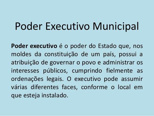 Poder Executivo MunicipalPoder executivo é o poder do Estado que, nosmoldes da constituição de um país, possui aatribuição...