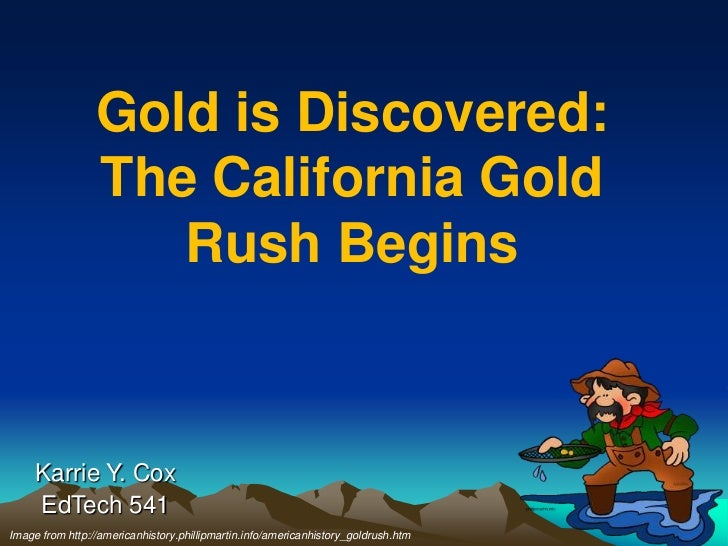 Gold is Discovered:                 The California Gold                    Rush Begins     Karrie Y. Cox     EdTech 541Ima...