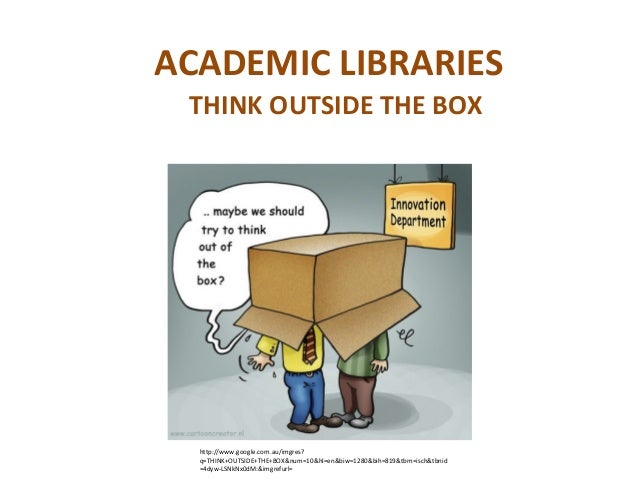 ACADEMIC LIBRARIES THINK OUTSIDE THE BOX  http://www.google.com.au/imgres?  q=THINK+OUTSIDE+THE+BOX&num=10&hl=en&biw=1280&...