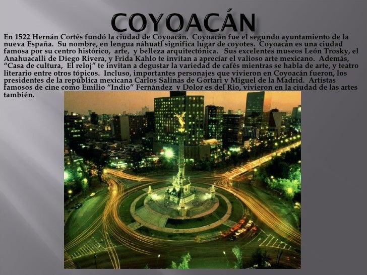 En 1522 Hernán Cortés fundó la ciudad de Coyoacán.  Coyoacán fue el segundo ayuntamiento de la nueva España.  Su nombre, e...