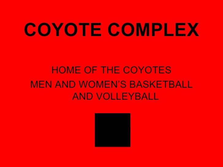 COYOTE COMPLEX <ul><li>HOME OF THE COYOTES </li></ul><ul><li>MEN AND WOMEN'S BASKETBALL AND VOLLEYBALL </li></ul>