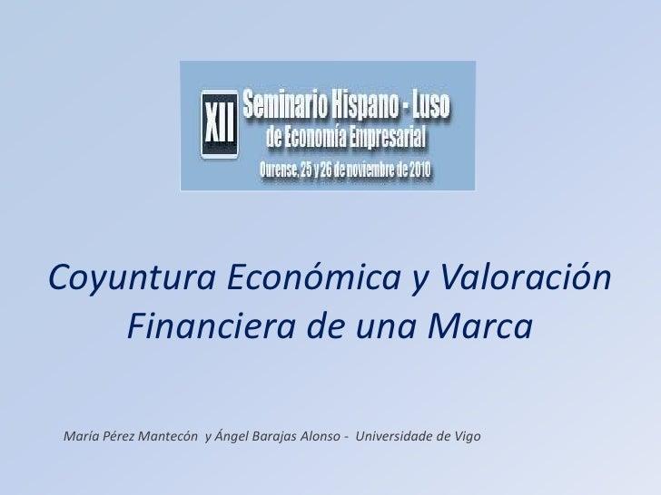 Coyuntura Económica y Valoración Financiera de una Marca<br />María Pérez Mantecón  y Ángel Barajas Alonso -  Universidade...