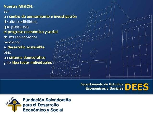 Departamento de Estudios Económicos y Sociales Fundación Salvadoreña para el Desarrollo Económico y Social Nuestra MISIÓN:...