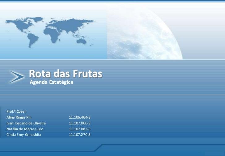 Rota das Frutas<br />Agenda Estatégica<br />Prof.º Cozer<br />Aline Ringis Pin11.106.464-8<br />Ivan Toscano de Oliveira...