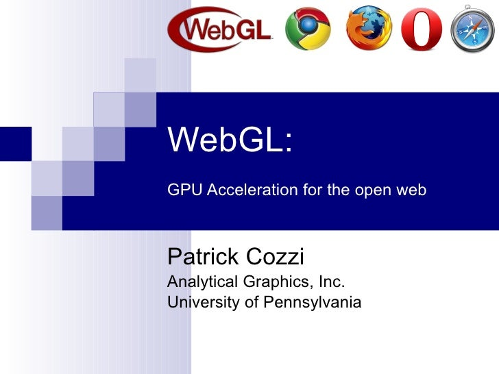 WebGL:   GPU Acceleration for the open web Patrick Cozzi Analytical Graphics, Inc. University of Pennsylvania