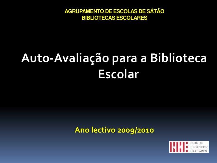 AGRUPAMENTO DE ESCOLAS DE SÁTÃOBIBLIOTECAS ESCOLARES<br />Auto-Avaliação para a Biblioteca Escolar<br />Ano lectivo 2009/2...
