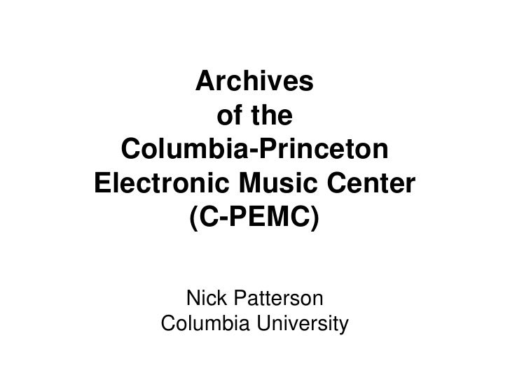 Archivesof the Columbia-PrincetonElectronic Music Center(C-PEMC)<br />Nick Patterson<br />Columbia University<br />