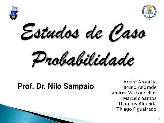 Estudos de Caso Probabilidade Prof. Dr. Nilo Sampaio  André Aroucha Bruno Andrade Jamires Vasconcellos Marcelo Santos Tham...