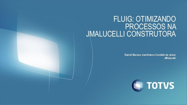 FLUIG: OTIMIZANDO PROCESSOS NA JMALUCELLI CONSTRUTORA Daniel Bozza e Jeanfranco Candido de Jesus JMalucelli