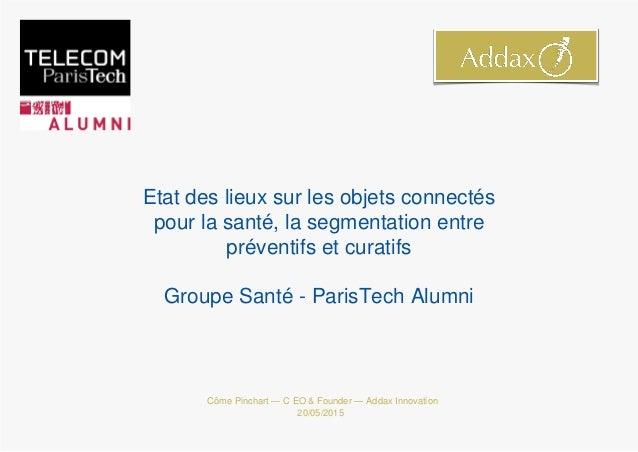 Côme Pinchart — C EO & Founder — Addax Innovation 20/05/2015 Etat des lieux sur les objets connectés pour la santé, la seg...