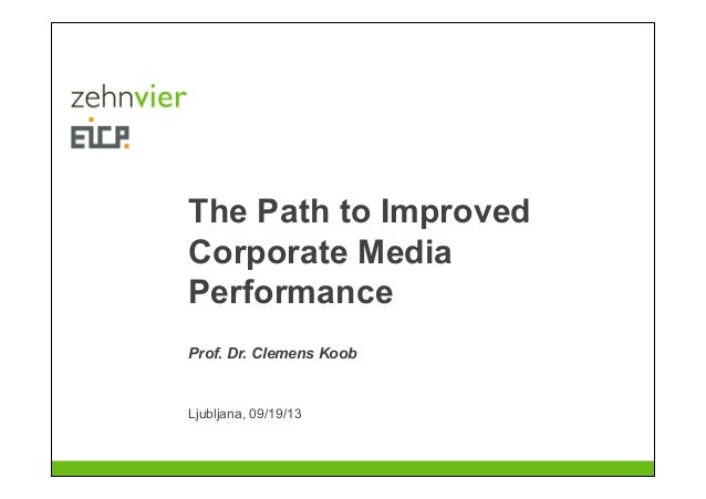 The Path to Improved Corporate Media Performance Ljubljana, 09/19/13 Prof. Dr. Clemens Koob