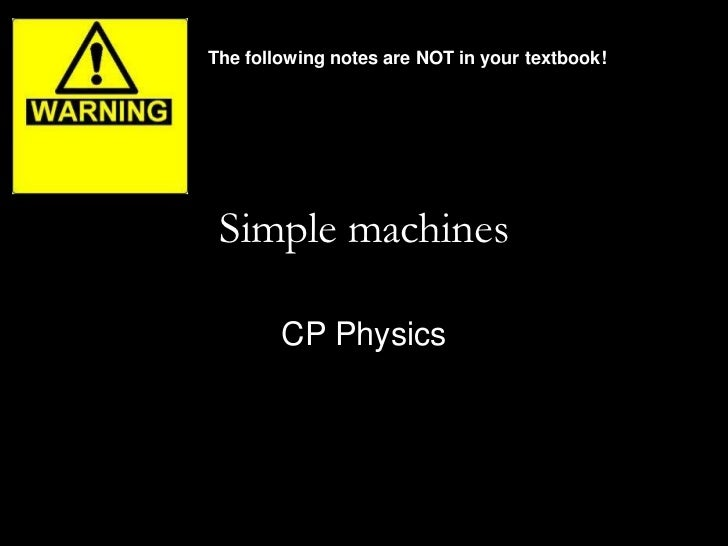 The following notes are NOT in your textbook! Simple machines        CP Physics