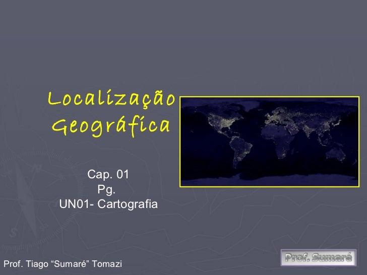 "Localização Geográfica Cap. 01 Pg.  UN01- Cartografia Prof. Tiago ""Sumaré"" Tomazi"