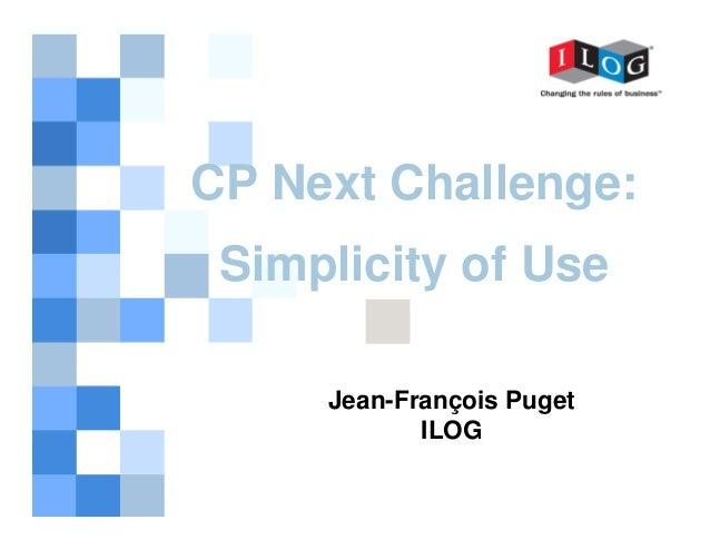 CP Next Challenge: Simplicity of Use Jean-François Puget ILOG 1