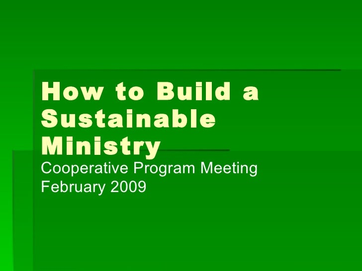 How to Build a Sustainable Ministry Cooperative Program Meeting February 2009